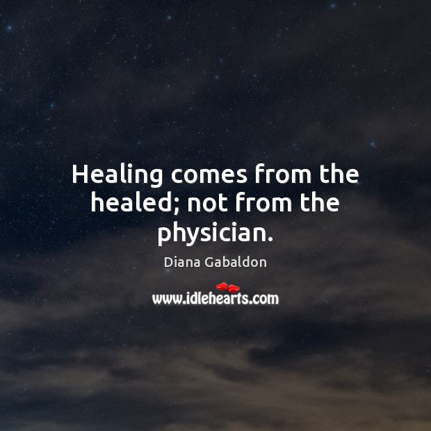 Image, Healing comes from the healed; not from the physician.