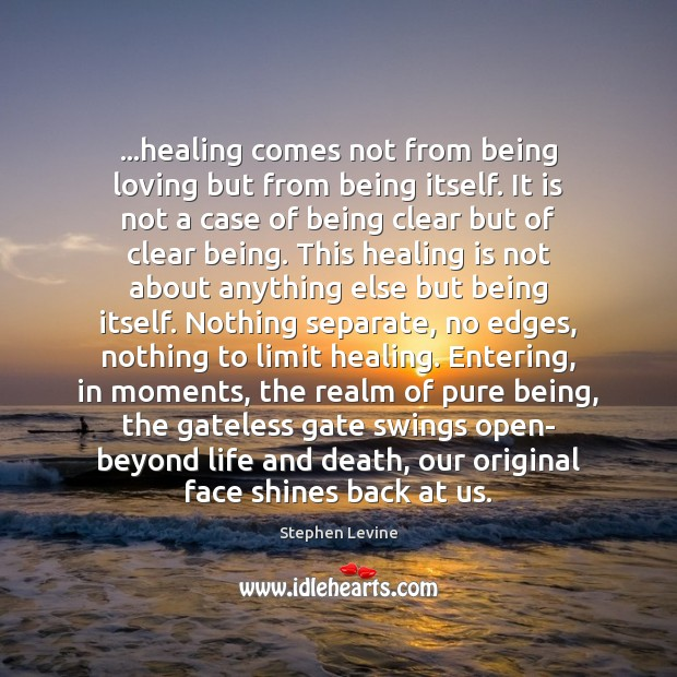 Image, …healing comes not from being loving but from being itself. It is