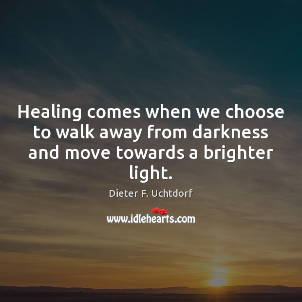 Healing comes when we choose to walk away from darkness and move towards a brighter light. Dieter F. Uchtdorf Picture Quote