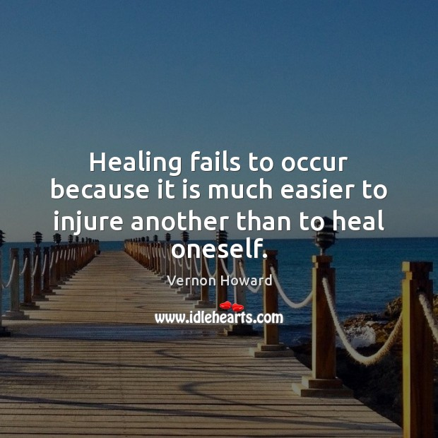 Healing fails to occur because it is much easier to injure another than to heal oneself. Vernon Howard Picture Quote