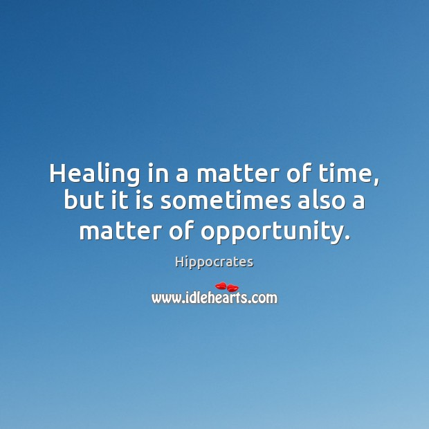Healing in a matter of time, but it is sometimes also a matter of opportunity. Hippocrates Picture Quote