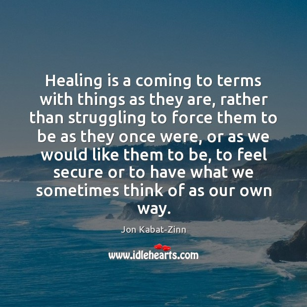 Healing is a coming to terms with things as they are, rather Jon Kabat-Zinn Picture Quote