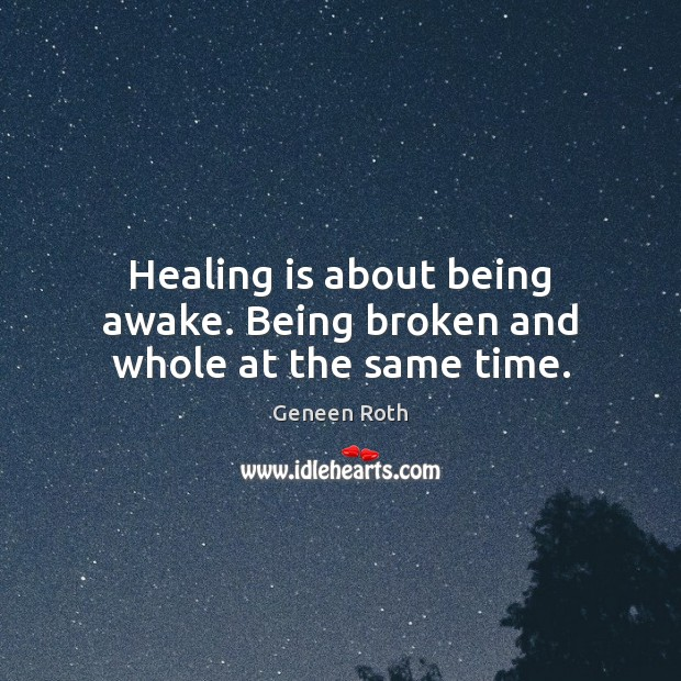 Healing is about being awake. Being broken and whole at the same time. Geneen Roth Picture Quote