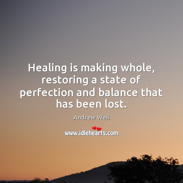 Healing is making whole, restoring a state of perfection and balance that has been lost. Andrew Weil Picture Quote