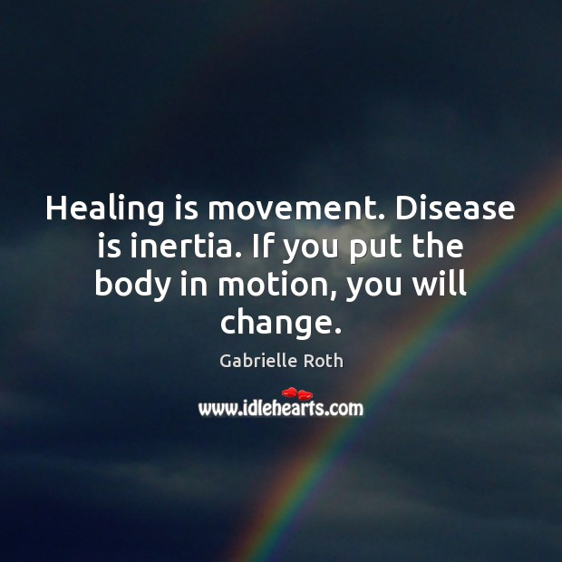 Healing is movement. Disease is inertia. If you put the body in motion, you will change. Gabrielle Roth Picture Quote
