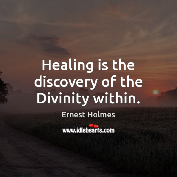 Healing is the discovery of the Divinity within. Ernest Holmes Picture Quote