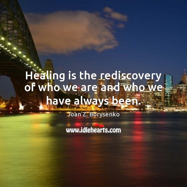 Healing is the rediscovery of who we are and who we have always been. Heal Quotes Image