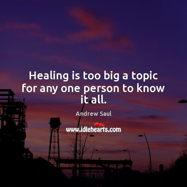 Image, Healing is too big a topic for any one person to know it all.