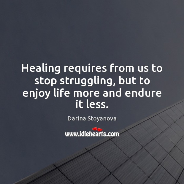 Healing requires from us to stop struggling, but to enjoy life more and endure it less. Get Well Soon Quotes Image