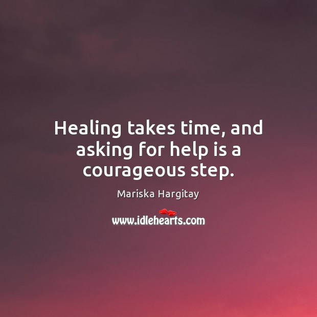 Healing takes time, and asking for help is a courageous step. Mariska Hargitay Picture Quote