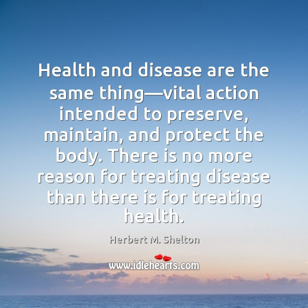 Health and disease are the same thing—vital action intended to preserve, Herbert M. Shelton Picture Quote