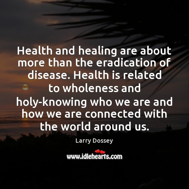 Health and healing are about more than the eradication of disease. Health Larry Dossey Picture Quote