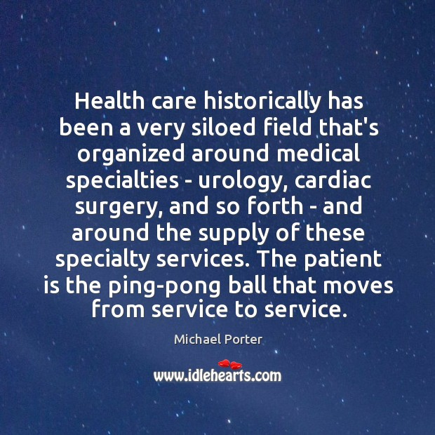 Health care historically has been a very siloed field that's organized around Michael Porter Picture Quote