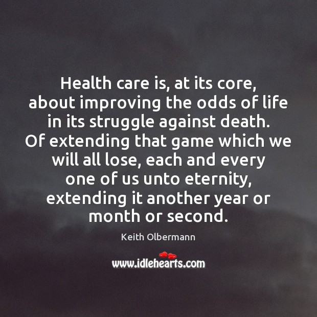 Health care is, at its core, about improving the odds of life Keith Olbermann Picture Quote