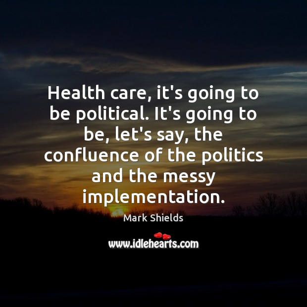 Health care, it's going to be political. It's going to be, let's Mark Shields Picture Quote