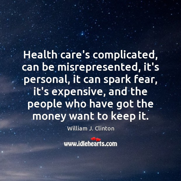 Health care's complicated, can be misrepresented, it's personal, it can spark fear, William J. Clinton Picture Quote