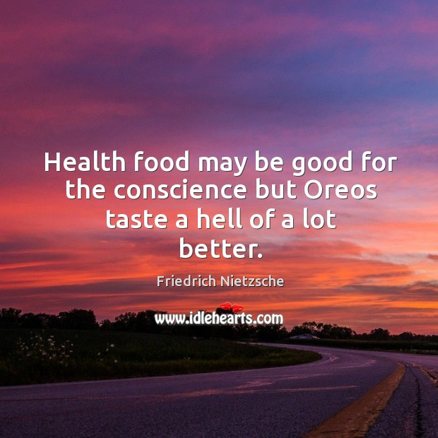 Image, Health food may be good for the conscience but oreos taste a hell of a lot better.