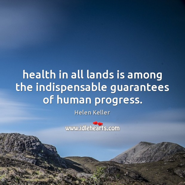 Health in all lands is among the indispensable guarantees of human progress. Helen Keller Picture Quote