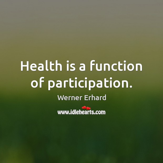 Health is a function of participation. Werner Erhard Picture Quote