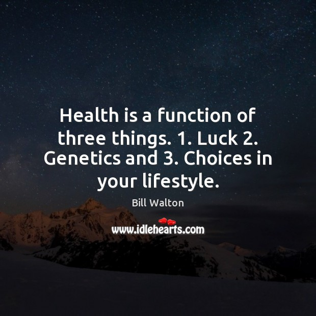 Health is a function of three things. 1. Luck 2. Genetics and 3. Choices in Bill Walton Picture Quote