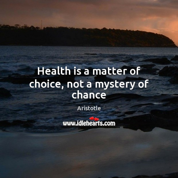 Health is a matter of choice, not a mystery of chance Aristotle Picture Quote