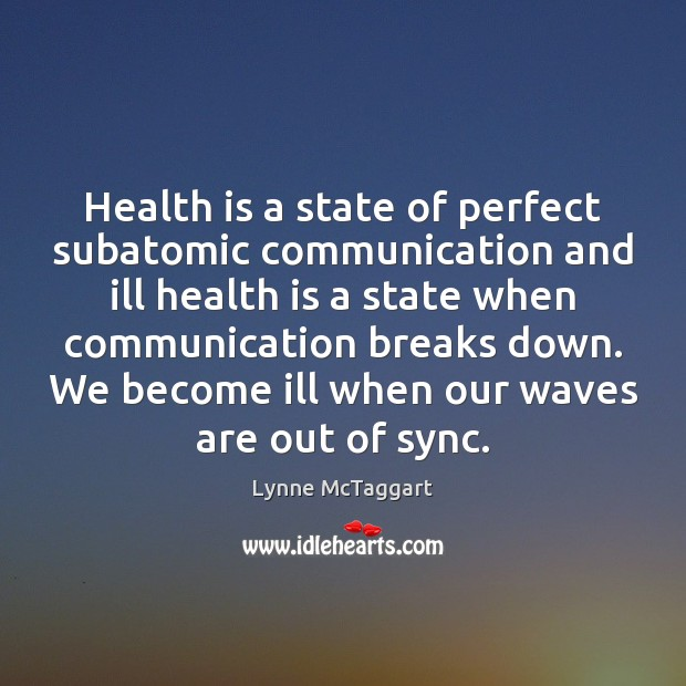 Health is a state of perfect subatomic communication and ill health is Lynne McTaggart Picture Quote