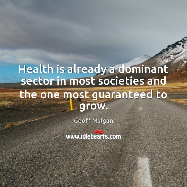 Health is already a dominant sector in most societies and the one most guaranteed to grow. Image