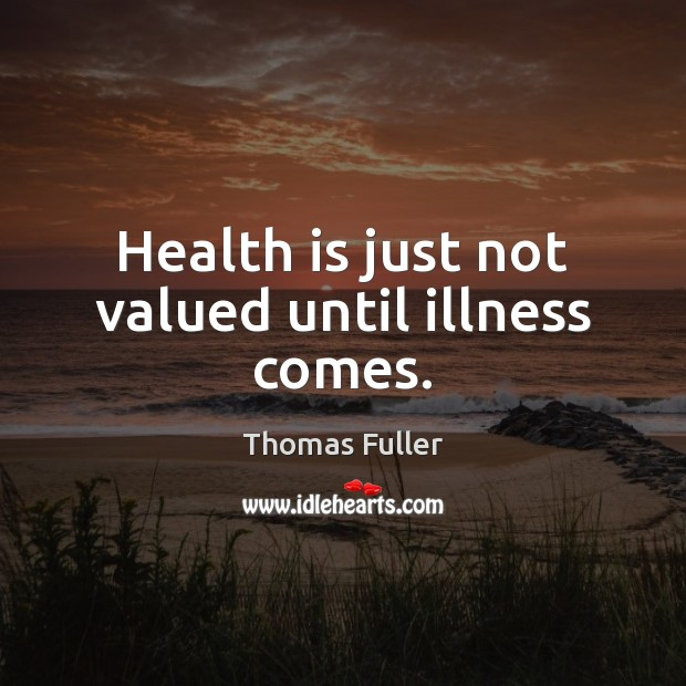 Health is just not valued until illness comes. Thomas Fuller Picture Quote