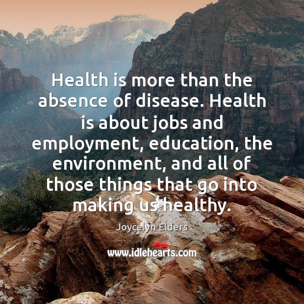 Health is more than the absence of disease. Health is about jobs Joycelyn Elders Picture Quote