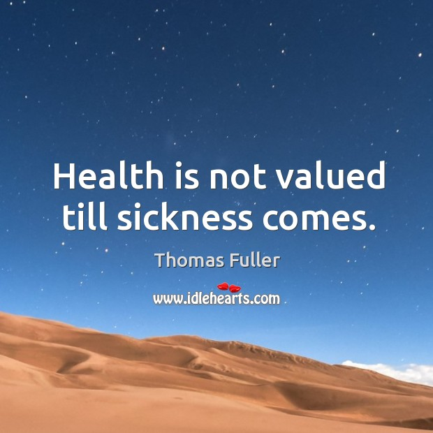 Health is not valued till sickness comes. Thomas Fuller Picture Quote