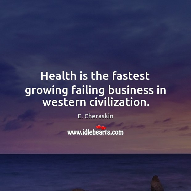 Health is the fastest growing failing business in western civilization. Image