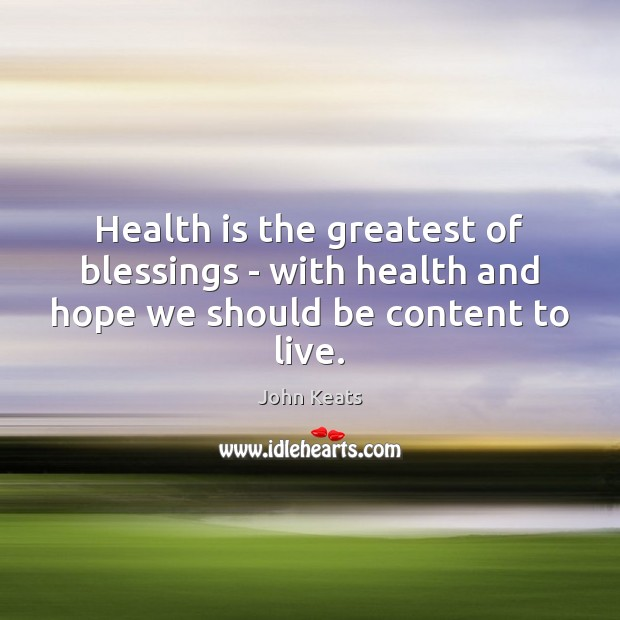 Health is the greatest of blessings – with health and hope we should be content to live. Image