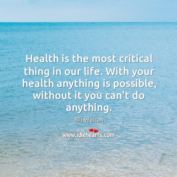 Health is the most critical thing in our life. With your health Bill Walton Picture Quote
