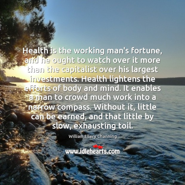 Health is the working man's fortune, and he ought to watch over William Ellery Channing Picture Quote