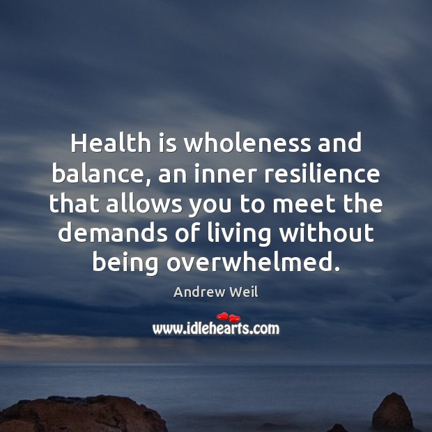 Health is wholeness and balance, an inner resilience that allows you to Andrew Weil Picture Quote
