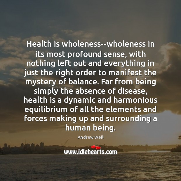 Health is wholeness–wholeness in its most profound sense, with nothing left out Andrew Weil Picture Quote