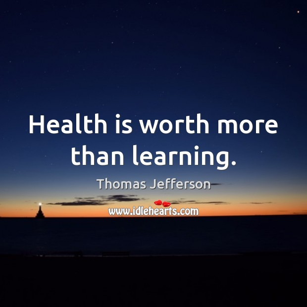 Health is worth more than learning. Thomas Jefferson Picture Quote