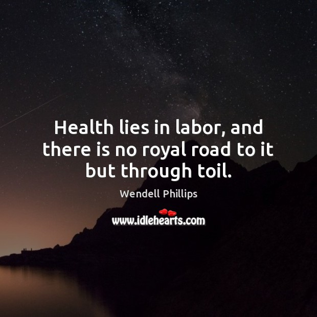 Health lies in labor, and there is no royal road to it but through toil. Wendell Phillips Picture Quote