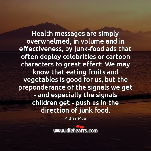 Health messages are simply overwhelmed, in volume and in effectiveness, by junk-food Michael Moss Picture Quote