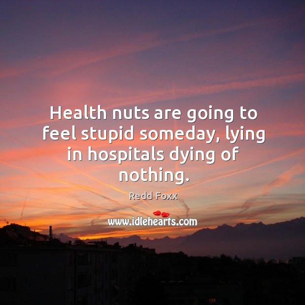 Health nuts are going to feel stupid someday, lying in hospitals dying of nothing. Image