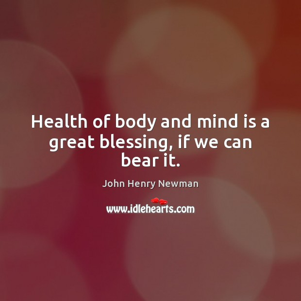 Health of body and mind is a great blessing, if we can bear it. John Henry Newman Picture Quote