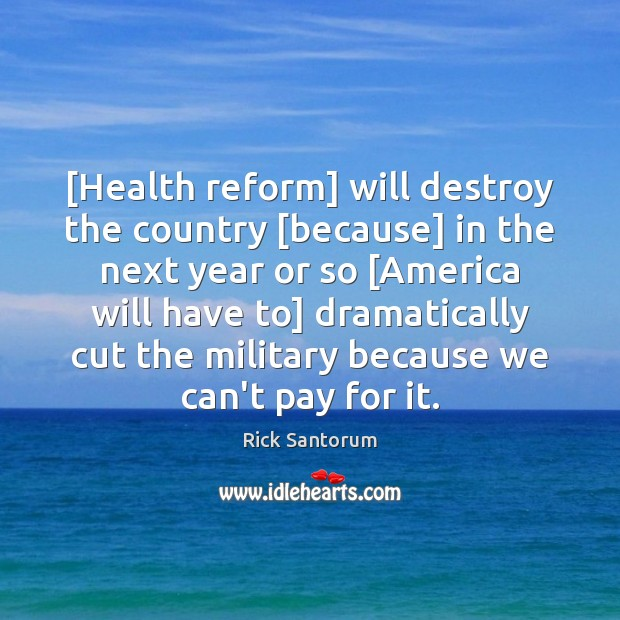 [Health reform] will destroy the country [because] in the next year or Rick Santorum Picture Quote