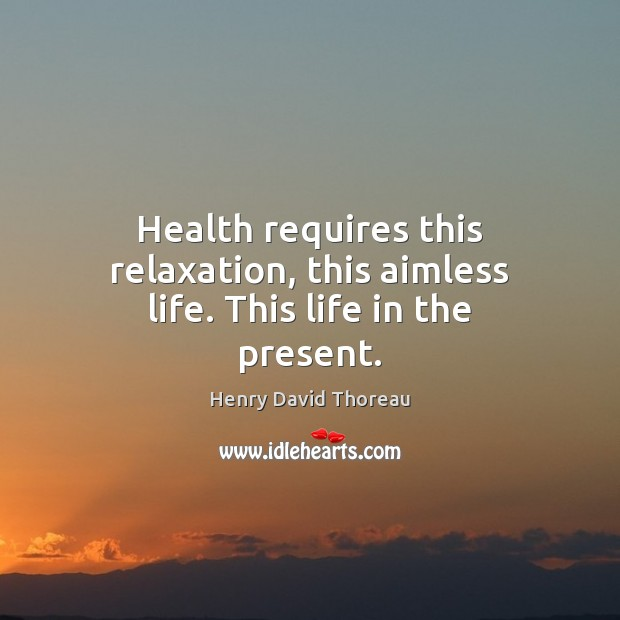 Health requires this relaxation, this aimless life. This life in the present. Image