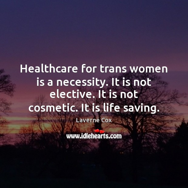 Healthcare for trans women is a necessity. It is not elective. It Laverne Cox Picture Quote