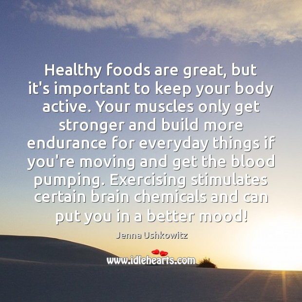 Healthy foods are great, but it's important to keep your body active. Jenna Ushkowitz Picture Quote