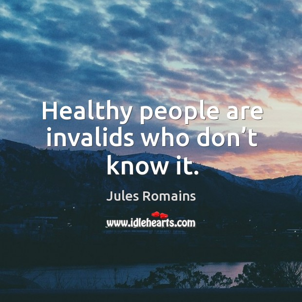 Healthy people are invalids who don't know it. Image