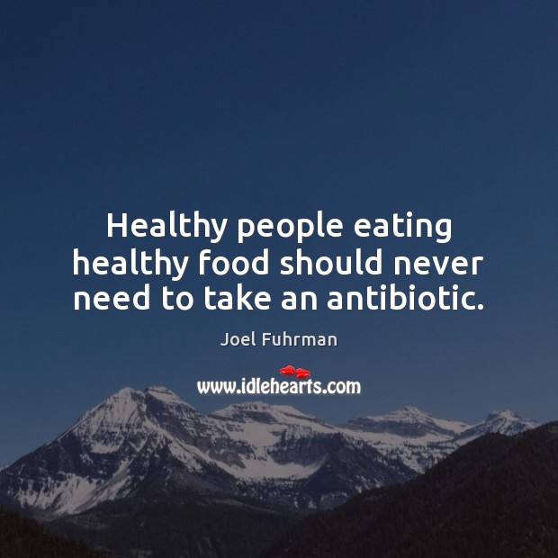 Healthy people eating healthy food should never need to take an antibiotic. Image
