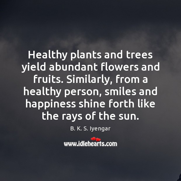 Healthy plants and trees yield abundant flowers and fruits. Similarly, from a B. K. S. Iyengar Picture Quote