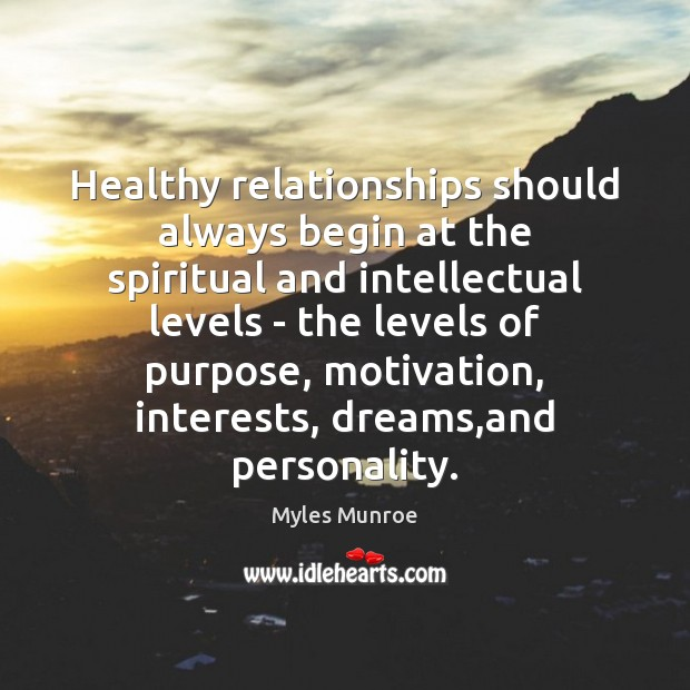 Healthy relationships should always begin at the spiritual and intellectual levels – Myles Munroe Picture Quote