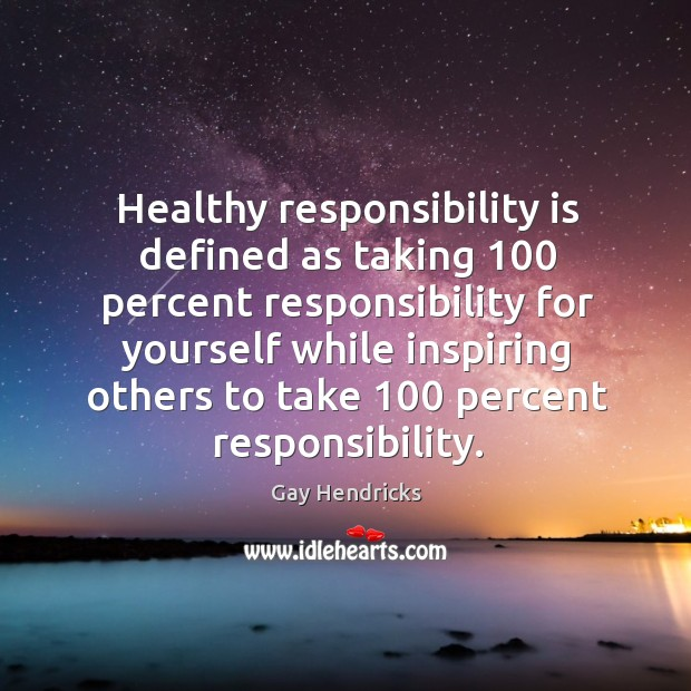 Healthy responsibility is defined as taking 100 percent responsibility for yourself while Gay Hendricks Picture Quote
